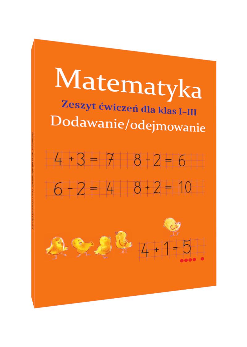 Matematyka. Dodawanie/odejmowanie. Zeszyt ćwiczeń dla klas I-III